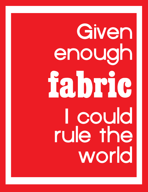 given enough fabric  Crafters. What do you need to rule the world?