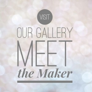 Visit our Gallery Meet the Maker
